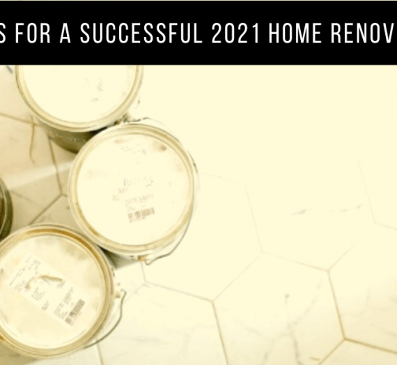 3 Tips For A Successful 2021 Home Renovation
